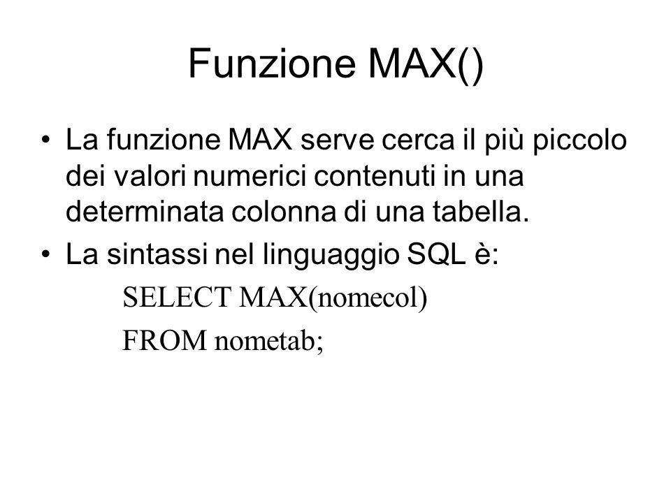 Funzione MAX() La funzione MAX serve cerca il più piccolo dei valori numerici contenuti in una determinata colonna di una tabella. La sintassi nel lin