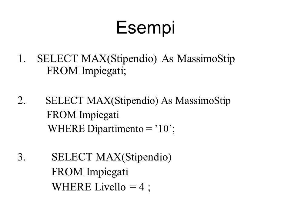 Esempi 1.SELECT MAX(Stipendio) As MassimoStip FROM Impiegati; 2. SELECT MAX(Stipendio) As MassimoStip FROM Impiegati WHERE Dipartimento = '10'; 3. SEL