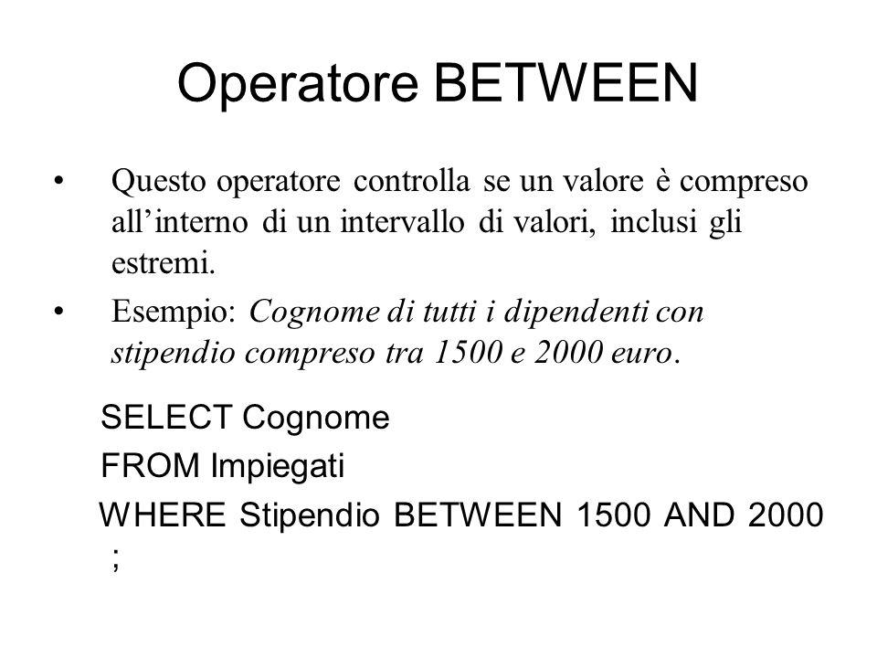 Operatore BETWEEN Questo operatore controlla se un valore è compreso all'interno di un intervallo di valori, inclusi gli estremi. Esempio: Cognome di