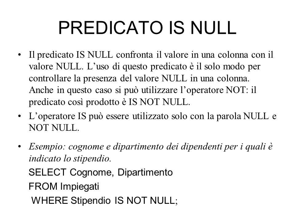 PREDICATO IS NULL Il predicato IS NULL confronta il valore in una colonna con il valore NULL. L'uso di questo predicato è il solo modo per controllare