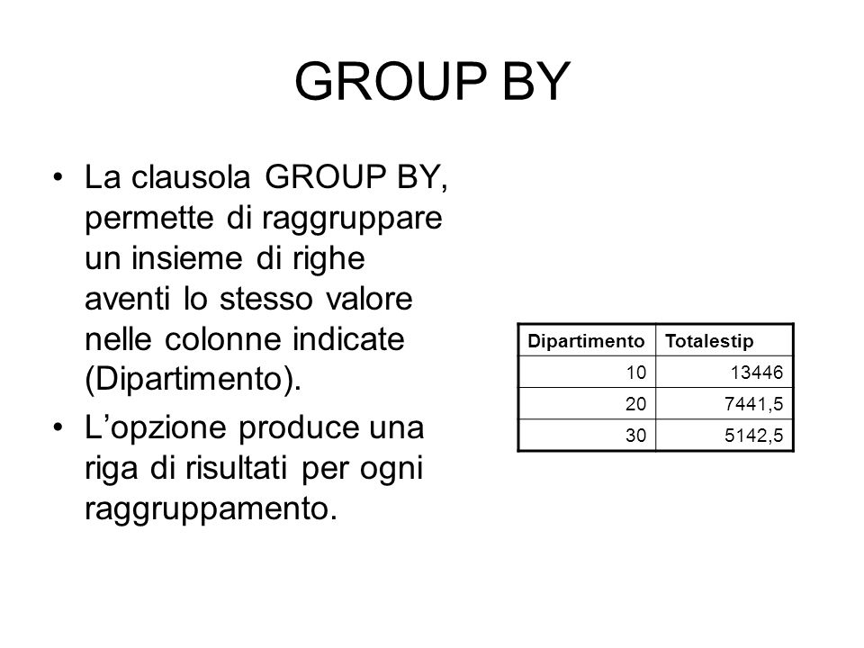 GROUP BY La clausola GROUP BY, permette di raggruppare un insieme di righe aventi lo stesso valore nelle colonne indicate (Dipartimento). L'opzione pr