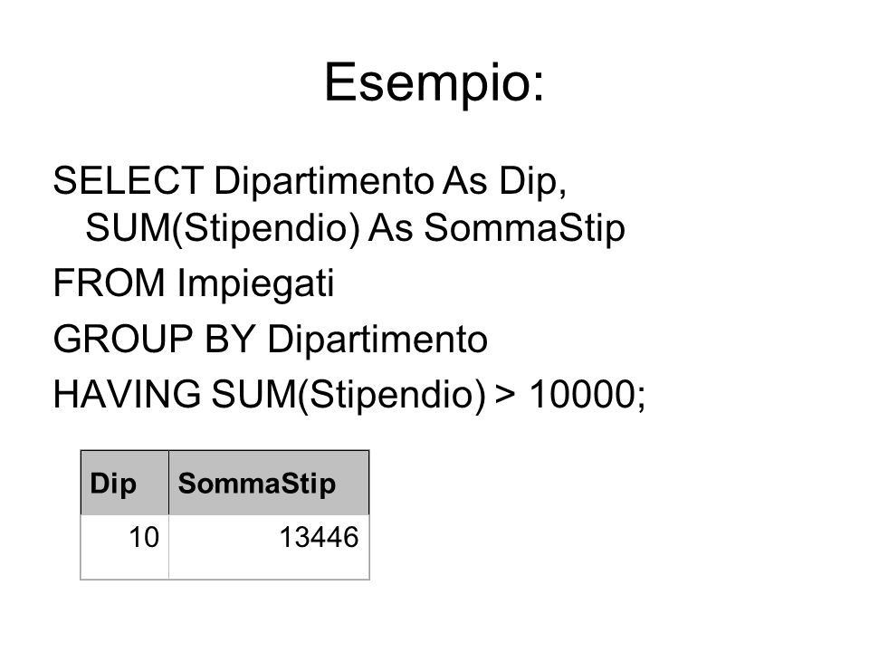 Esempio: SELECT Dipartimento As Dip, SUM(Stipendio) As SommaStip FROM Impiegati GROUP BY Dipartimento HAVING SUM(Stipendio) > 10000; DipSommaStip 1013