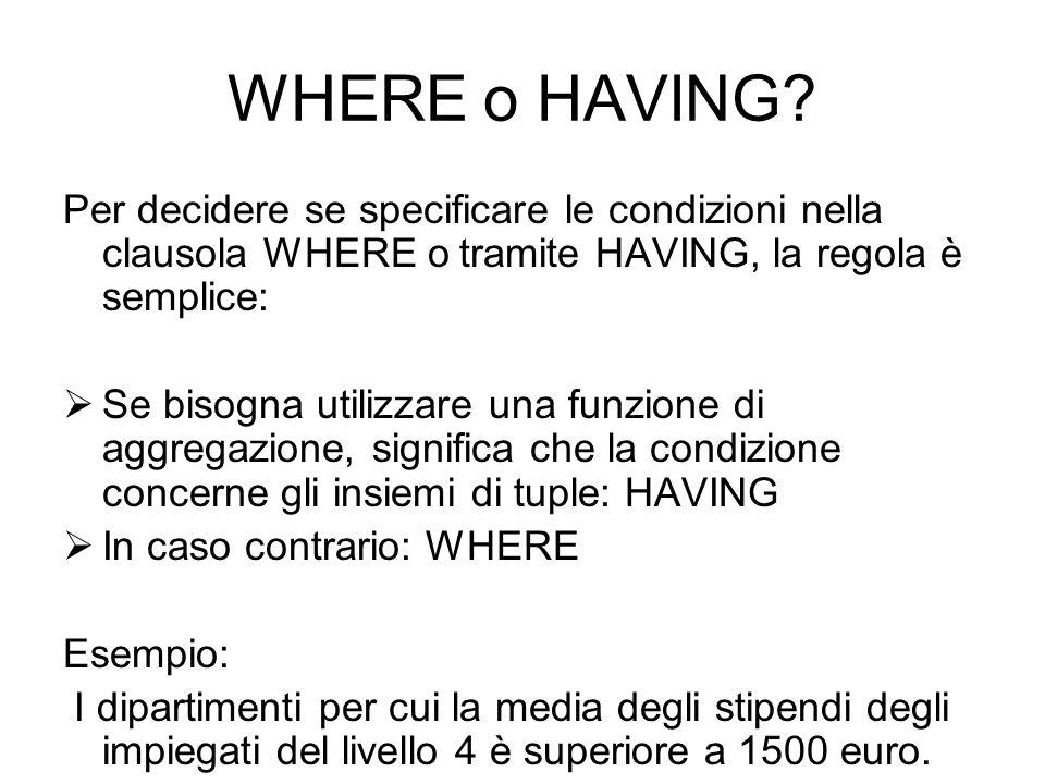 WHERE o HAVING? Per decidere se specificare le condizioni nella clausola WHERE o tramite HAVING, la regola è semplice:  Se bisogna utilizzare una fun