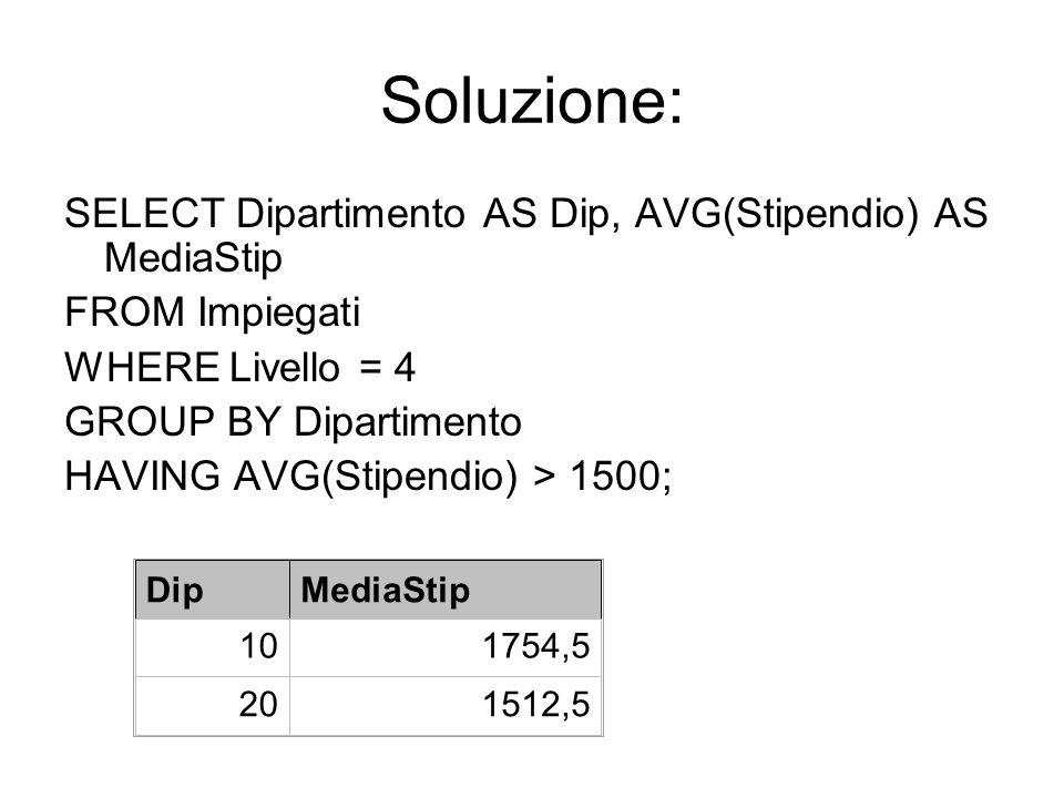 Soluzione: SELECT Dipartimento AS Dip, AVG(Stipendio) AS MediaStip FROM Impiegati WHERE Livello = 4 GROUP BY Dipartimento HAVING AVG(Stipendio) > 1500