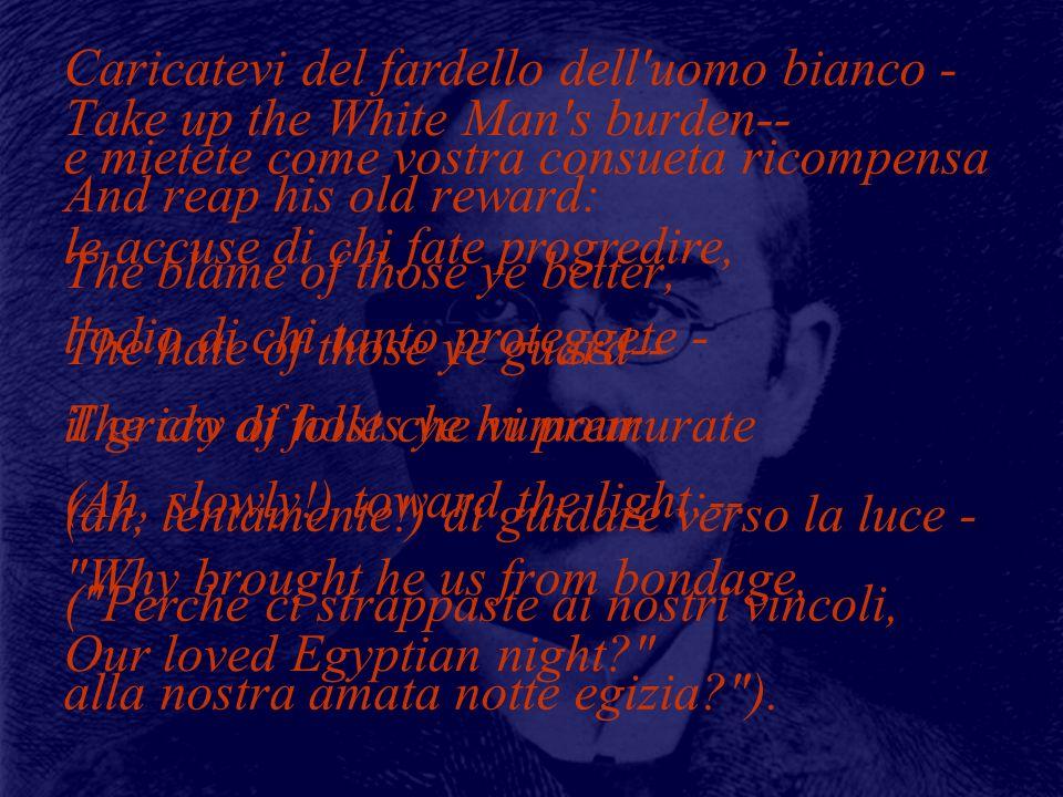 Rudyard Kipling (1865-1936) Take up the White Man s burden-- And reap his old reward: The blame of those ye better, The hate of those ye guard-- The cry of hosts ye humour (Ah, slowly!) toward the light:-- Why brought he us from bondage, Our loved Egyptian night? Caricatevi del fardello dell uomo bianco - e mietete come vostra consueta ricompensa le accuse di chi fate progredire, l odio di chi tanto proteggete - il grido di folle che vi premurate (ah, lentamente!) di guidare verso la luce - ( Perché ci strappaste ai nostri vincoli, alla nostra amata notte egizia? ).