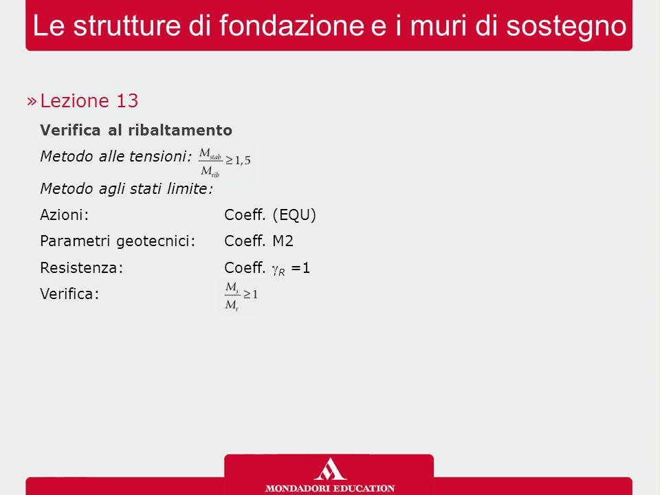 Le strutture di fondazione e i muri di sostegno »Lezione 13 Verifica al ribaltamento Metodo alle tensioni: Metodo agli stati limite: Azioni: Coeff. (E