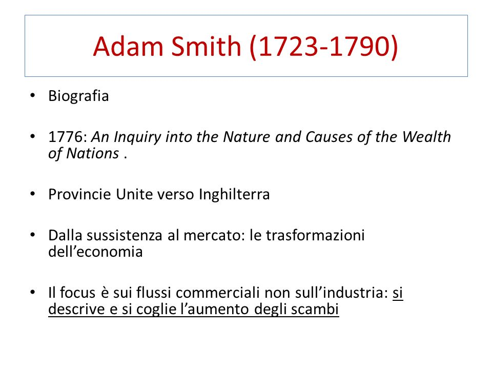 Adam Smith (1723-1790) Biografia 1776: An Inquiry into the Nature and Causes of the Wealth of Nations. Provincie Unite verso Inghilterra Dalla sussist