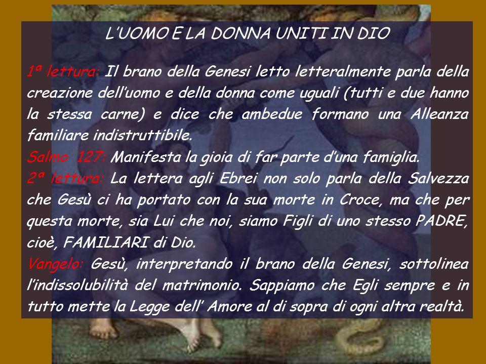 L'UOMO E LA DONNA UNITI IN DIO 1ª lettura: Il brano della Genesi letto letteralmente parla della creazione dell'uomo e della donna come uguali (tutti e due hanno la stessa carne) e dice che ambedue formano una Alleanza familiare indistruttibile.