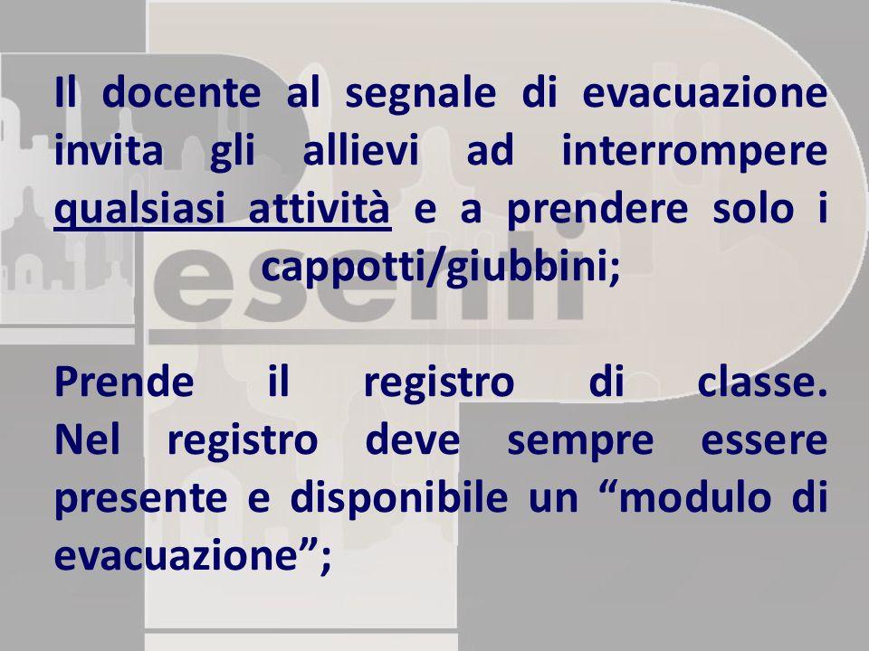 Il docente al segnale di evacuazione invita gli allievi ad interrompere qualsiasi attività e a prendere solo i cappotti/giubbini; Prende il registro d