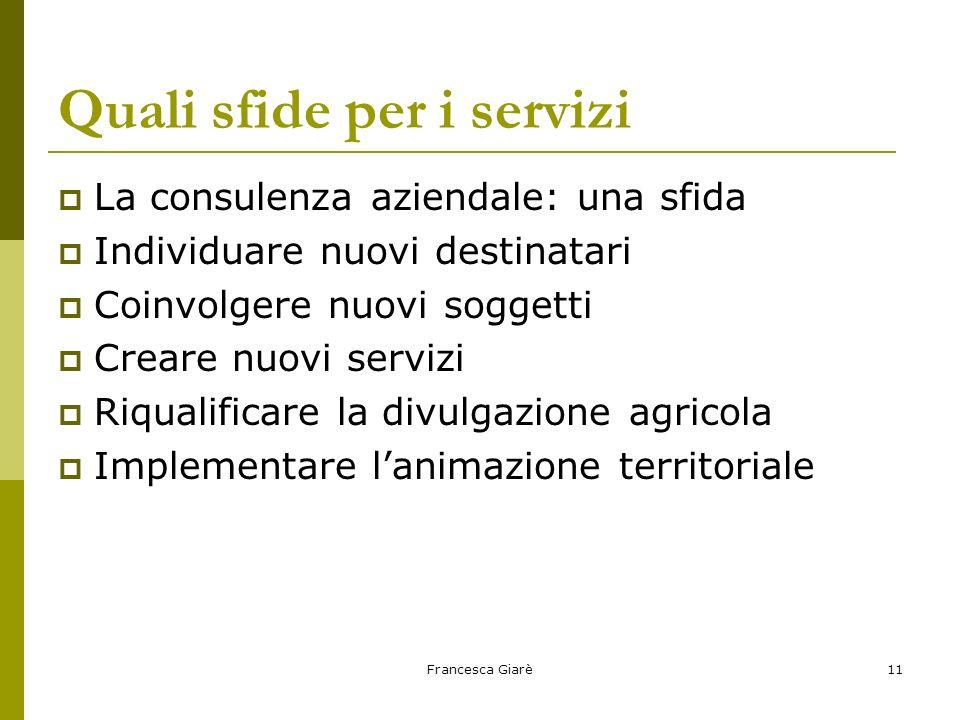 Francesca Giarè11 Quali sfide per i servizi  La consulenza aziendale: una sfida  Individuare nuovi destinatari  Coinvolgere nuovi soggetti  Creare