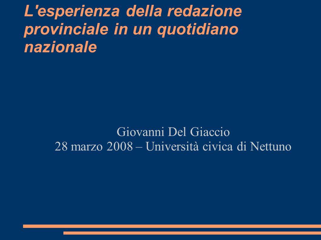 L esperienza della redazione provinciale in un quotidiano nazionale Giovanni Del Giaccio 28 marzo 2008 – Università civica di Nettuno