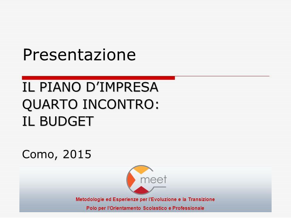 Presentazione IL PIANO D'IMPRESA QUARTO INCONTRO: IL BUDGET Como, 2015 Metodologie ed Esperienze per l'Evoluzione e la Transizione Polo per l'Orientamento Scolastico e Professionale