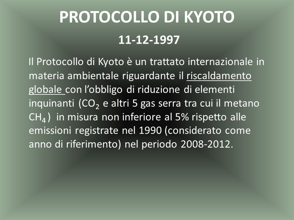 PROTOCOLLO DI KYOTO 11-12-1997 Il Protocollo di Kyoto è un trattato internazionale in materia ambientale riguardante il riscaldamento globale con l'ob