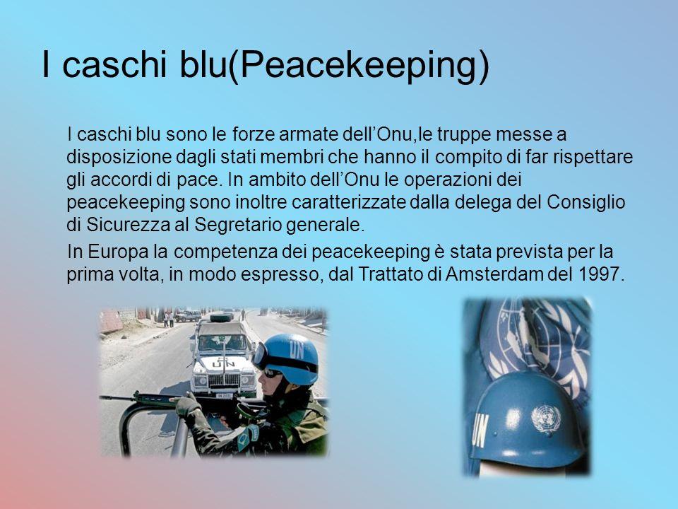 I caschi blu(Peacekeeping) I caschi blu sono le forze armate dell'Onu,le truppe messe a disposizione dagli stati membri che hanno il compito di far ri