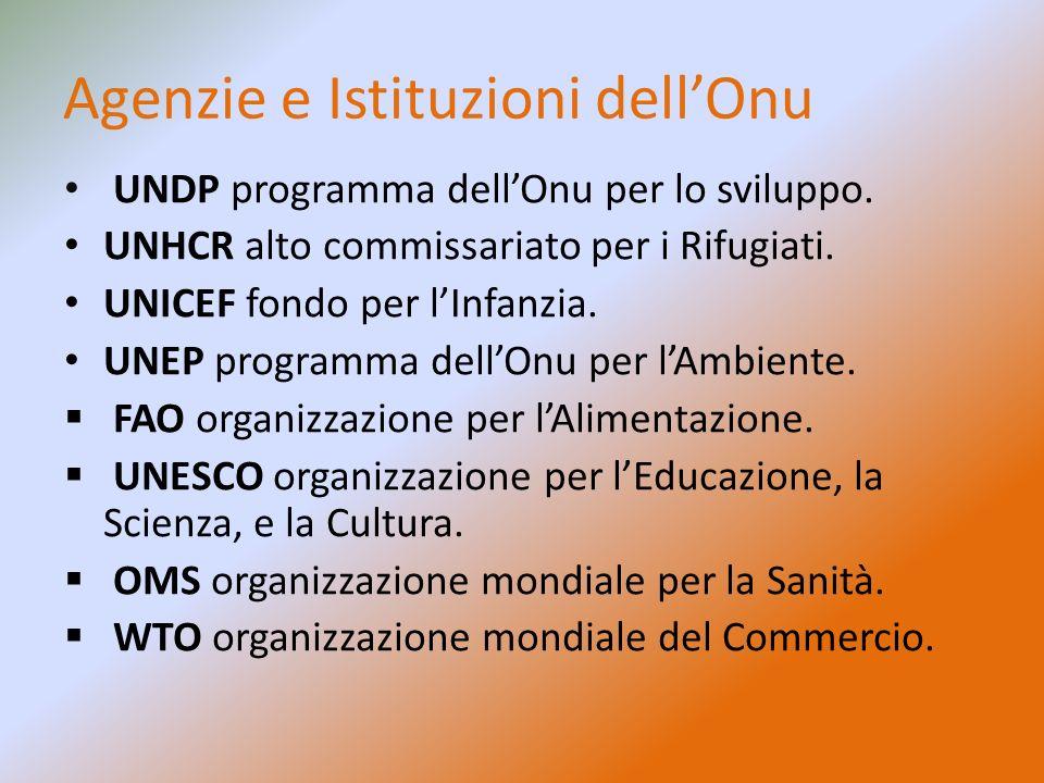 Agenzie e Istituzioni dell'Onu UNDP programma dell'Onu per lo sviluppo. UNHCR alto commissariato per i Rifugiati. UNICEF fondo per l'Infanzia. UNEP pr