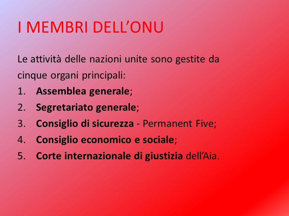 I MEMBRI DELL'ONU Le attività delle nazioni unite sono gestite da cinque organi principali: 1. Assemblea generale; 2. Segretariato generale; 3. Consig