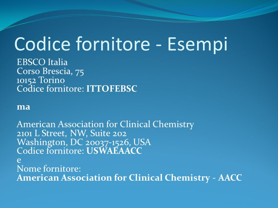 Codice fornitore - Esempi EBSCO Italia Corso Brescia, 75 10152 Torino Codice fornitore: ITTOFEBSC ma American Association for Clinical Chemistry 2101 L Street, NW, Suite 202 Washington, DC 20037-1526, USA Codice fornitore: USWAEAACC e Nome fornitore: American Association for Clinical Chemistry - AACC