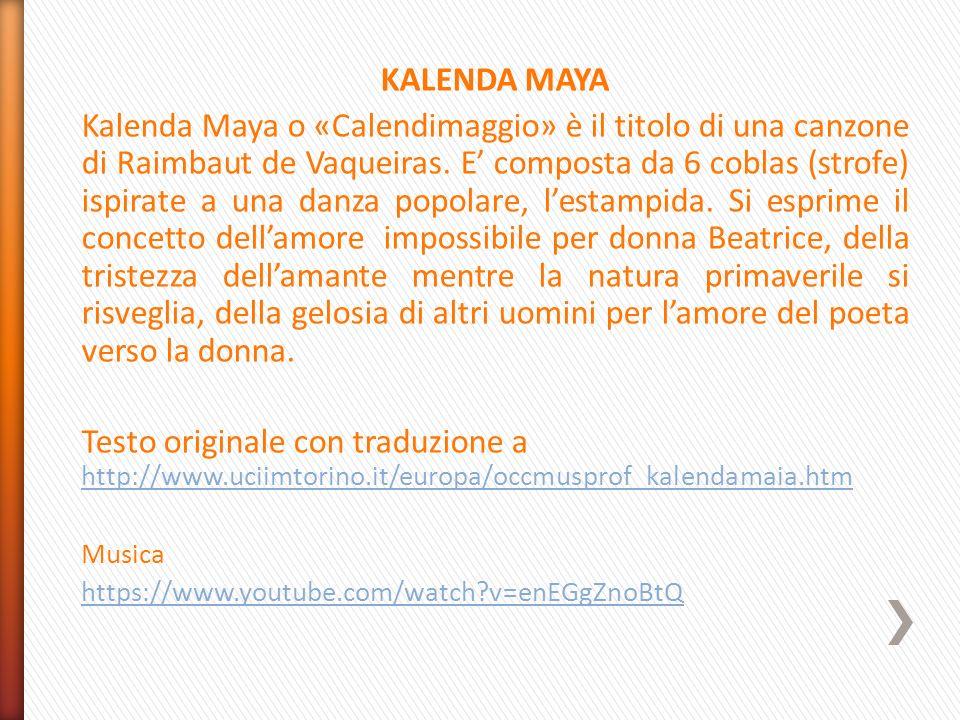 KALENDA MAYA Kalenda Maya o «Calendimaggio» è il titolo di una canzone di Raimbaut de Vaqueiras. E' composta da 6 coblas (strofe) ispirate a una danza