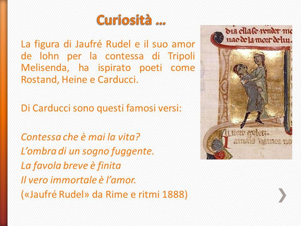 La figura di Jaufré Rudel e il suo amor de lohn per la contessa di Tripoli Melisenda, ha ispirato poeti come Rostand, Heine e Carducci. Di Carducci so
