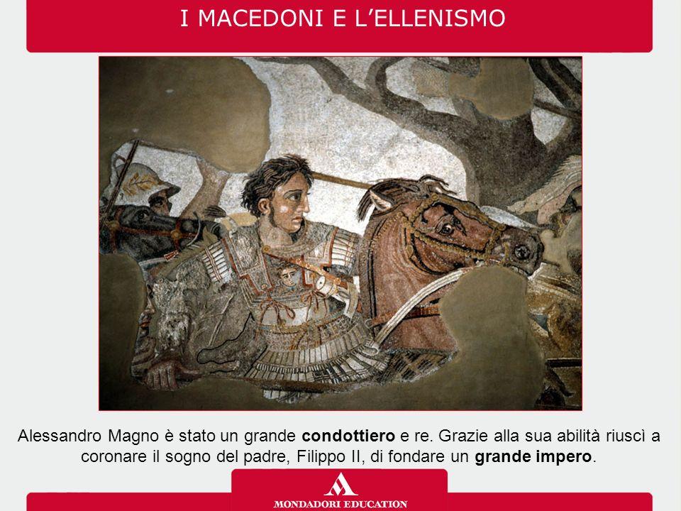 I MACEDONI E L'ELLENISMO Alessandro Magno è stato un grande condottiero e re. Grazie alla sua abilità riuscì a coronare il sogno del padre, Filippo II