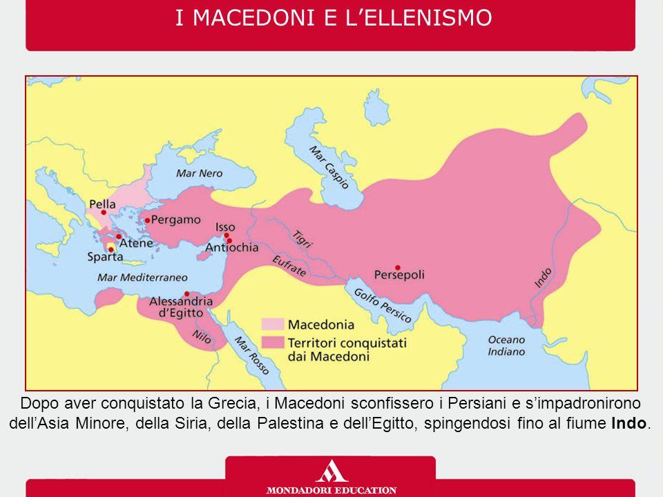 I MACEDONI E L'ELLENISMO Dopo aver conquistato la Grecia, i Macedoni sconfissero i Persiani e s'impadronirono dell'Asia Minore, della Siria, della Pal