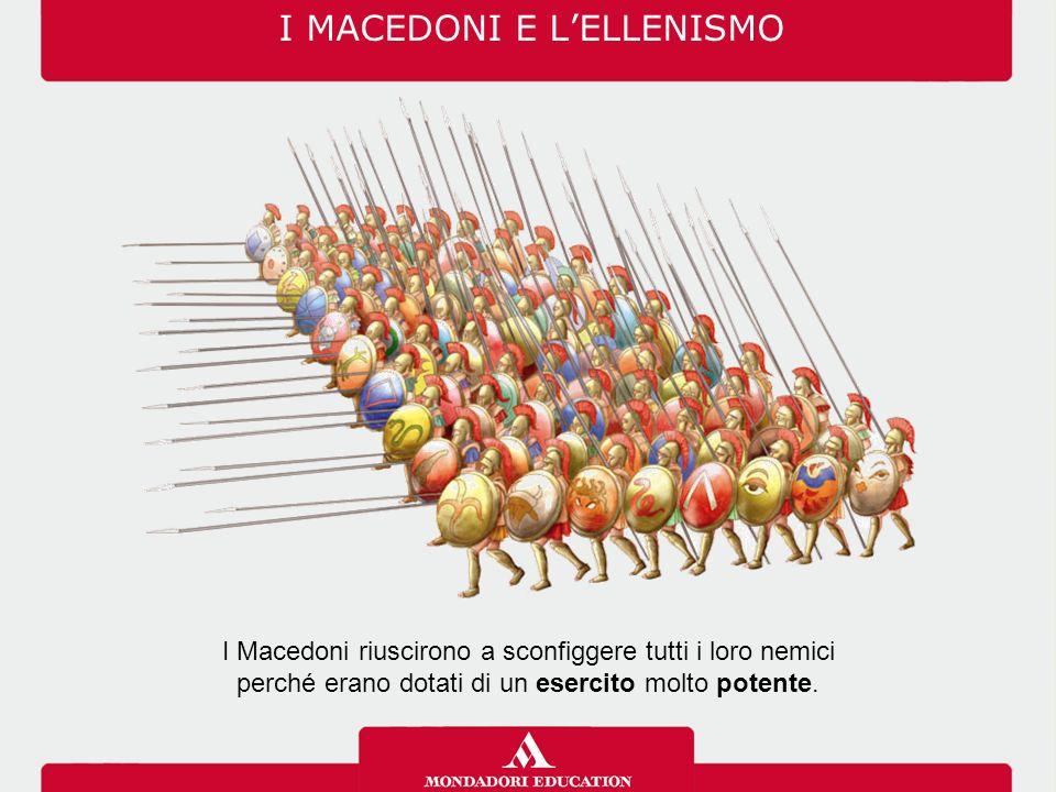 I MACEDONI E L'ELLENISMO I Macedoni riuscirono a sconfiggere tutti i loro nemici perché erano dotati di un esercito molto potente.