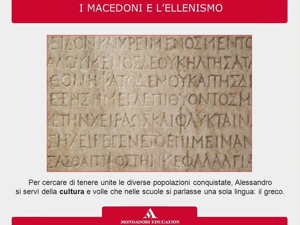 I MACEDONI E L'ELLENISMO Per cercare di tenere unite le diverse popolazioni conquistate, Alessandro si servì della cultura e volle che nelle scuole si