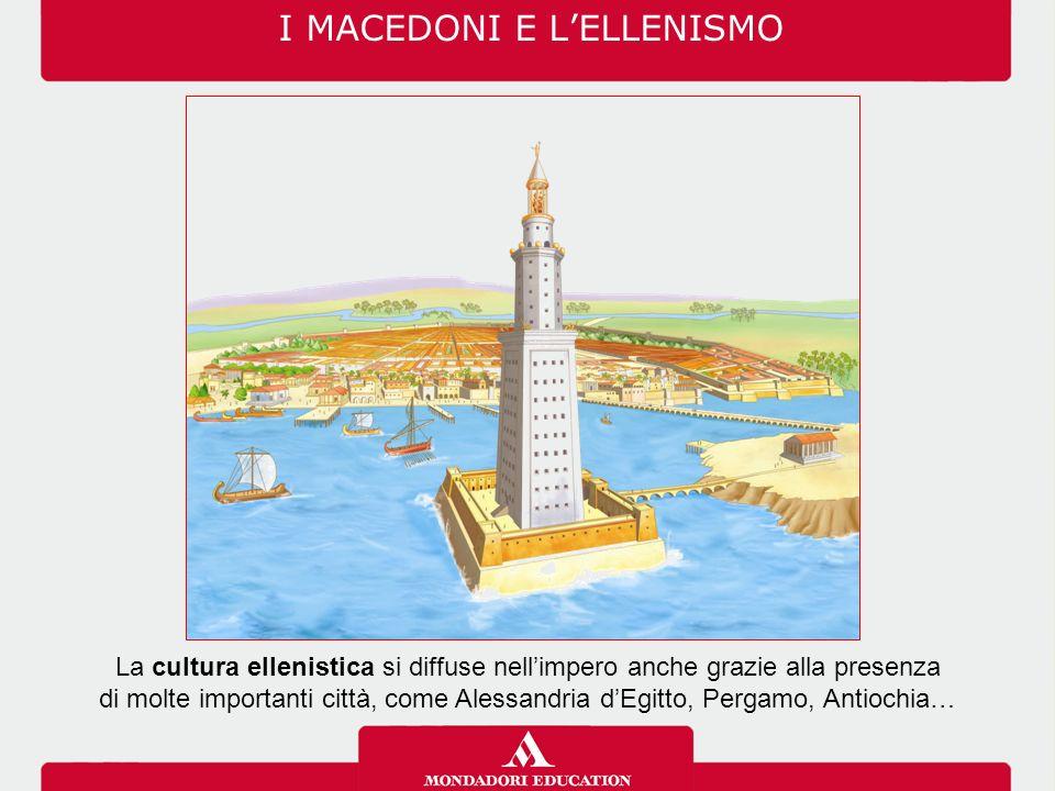 I MACEDONI E L'ELLENISMO La cultura ellenistica si diffuse nell'impero anche grazie alla presenza di molte importanti città, come Alessandria d'Egitto