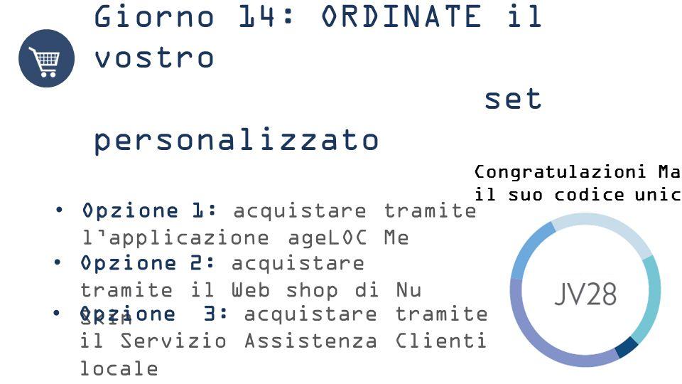 Giorno 14: ORDINATE il vostro set personalizzato Opzione 1: acquistare tramite l'applicazione ageLOC Me Opzione 2: acquistare tramite il Web shop di Nu Skin Congratulazioni Maria, il suo codice unico è Opzione 3: acquistare tramite il Servizio Assistenza Clienti locale