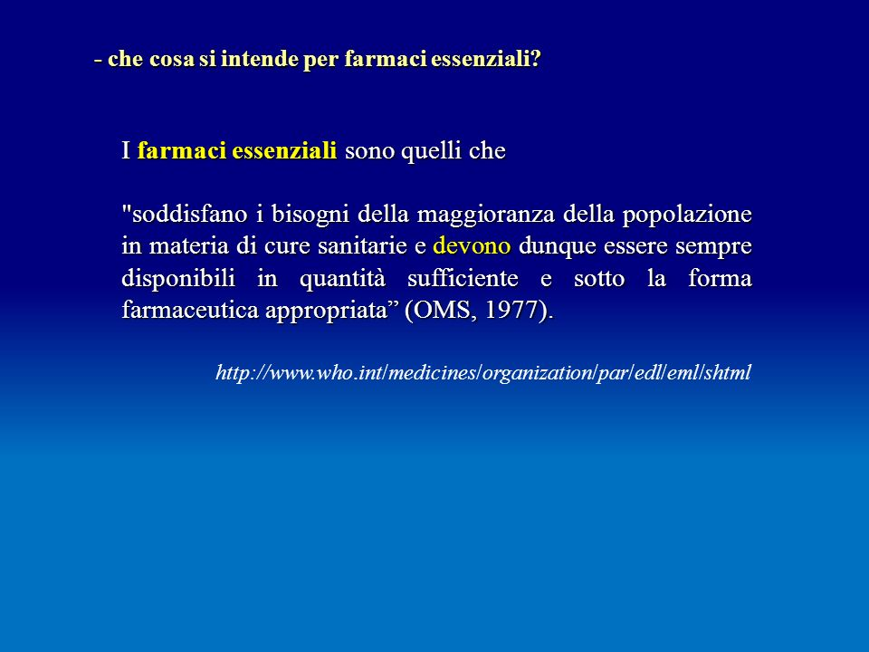 I farmaci essenziali sono quelli che soddisfano i bisogni della maggioranza della popolazione in materia di cure sanitarie e devono dunque essere sempre disponibili in quantità sufficiente e sotto la forma farmaceutica appropriata (OMS, 1977).