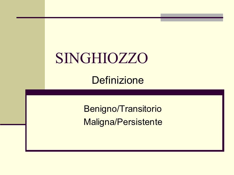 SINGHIOZZO Benigno/Transitorio Maligna/Persistente Definizione