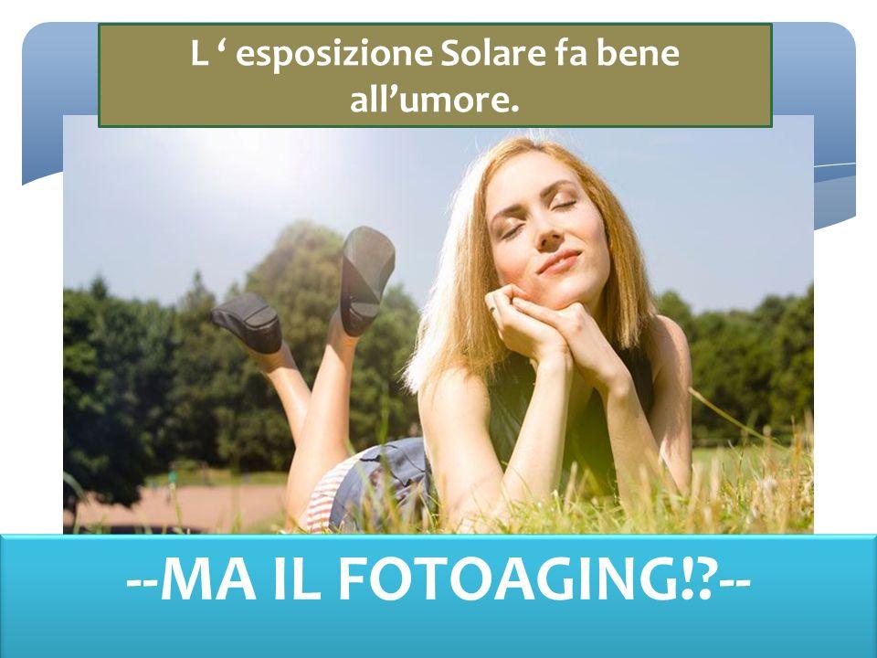 L ' esposizione Solare fa bene all'umore. --MA IL FOTOAGING! --