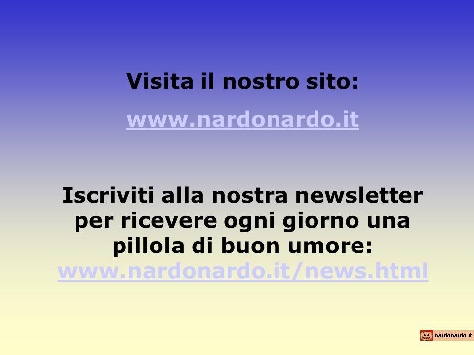 Visita il nostro sito: www.nardonardo.it Iscriviti alla nostra newsletter per ricevere ogni giorno una pillola di buon umore: www.nardonardo.it/news.html www.nardonardo.it/news.html