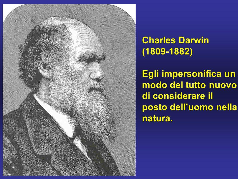 Charles Darwin (1809-1882) Egli impersonifica un modo del tutto nuovo di considerare il posto dell'uomo nella natura.