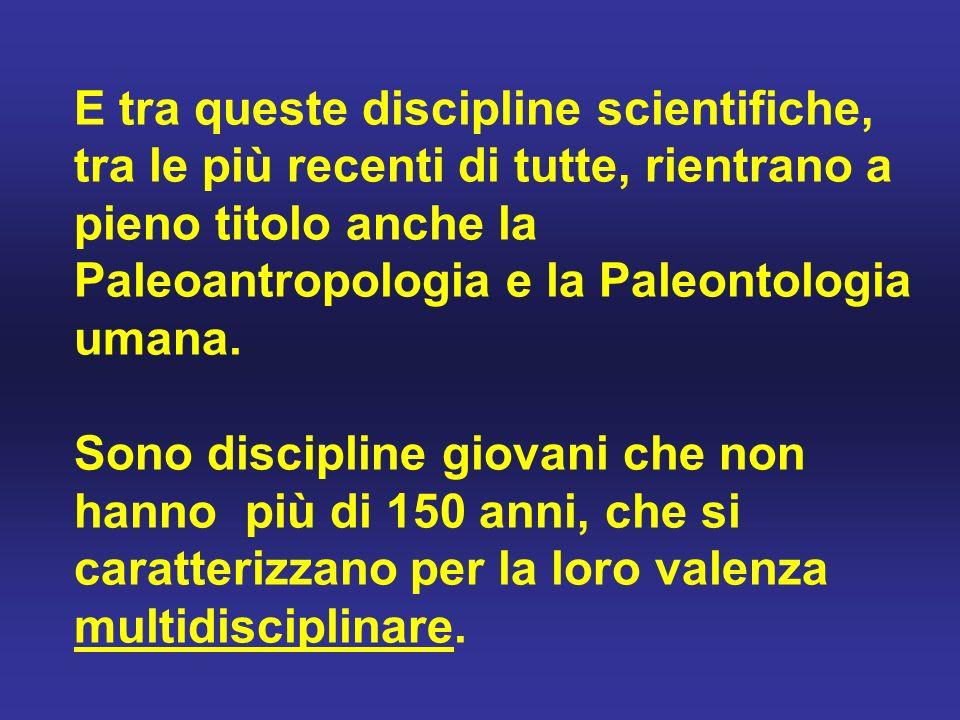 E tra queste discipline scientifiche, tra le più recenti di tutte, rientrano a pieno titolo anche la Paleoantropologia e la Paleontologia umana.