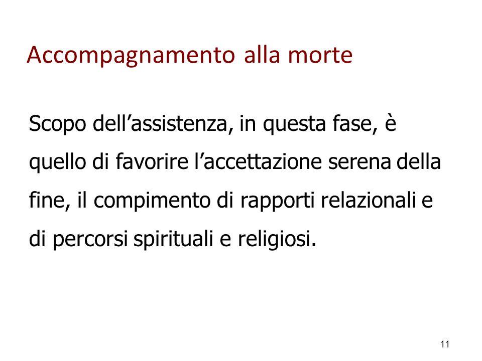 Accompagnamento alla morte Scopo dell'assistenza, in questa fase, è quello di favorire l'accettazione serena della fine, il compimento di rapporti relazionali e di percorsi spirituali e religiosi.