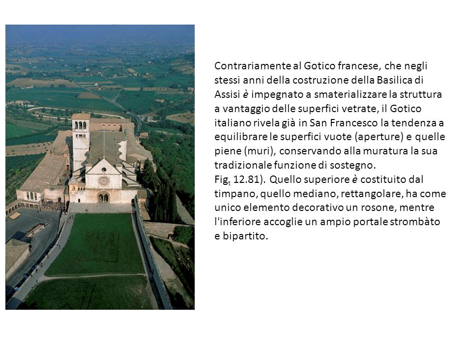 Contrariamente al Gotico francese, che negli stessi anni della costruzione della Basilica di Assisi è impegnato a smaterializzare la struttura a vanta