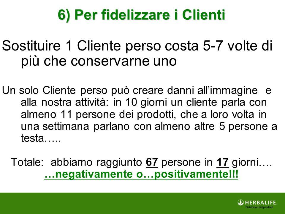 6) Per fidelizzare i Clienti Sostituire 1 Cliente perso costa 5-7 volte di più che conservarne uno Un solo Cliente perso può creare danni all'immagine