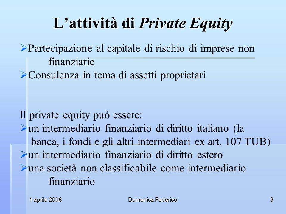 1 aprile 2008Domenica Federico3 L'attività di Private Equity  Partecipazione al capitale di rischio di imprese non finanziarie  Consulenza in tema di assetti proprietari Il private equity può essere:  un intermediario finanziario di diritto italiano (la banca, i fondi e gli altri intermediari ex art.