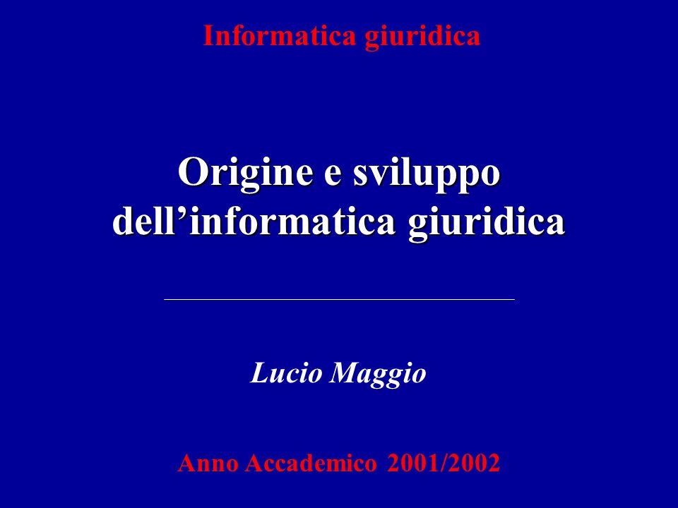 Informatica giuridica Origine e sviluppo dell'informatica giuridica Lucio Maggio Anno Accademico 2001/2002