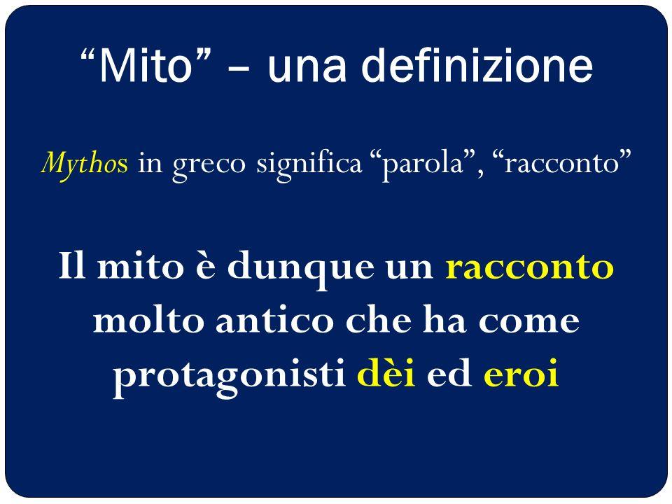 """""""Mito"""" – una definizione Il mito è dunque un racconto molto antico che ha come protagonisti dèi ed eroi Mythos in greco significa """"parola"""", """"racconto"""""""
