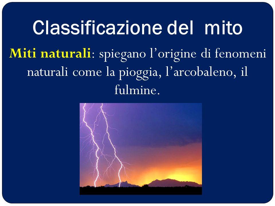 Miti che spiegano determinati usi sociali (il matrimonio) Classificazione del mito Miti naturali: spiegano l'origine di fenomeni naturali come la piog