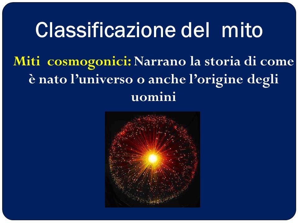 Classificazione del mito Miti cosmogonici: Narrano la storia di come è nato l'universo o anche l'origine degli uomini