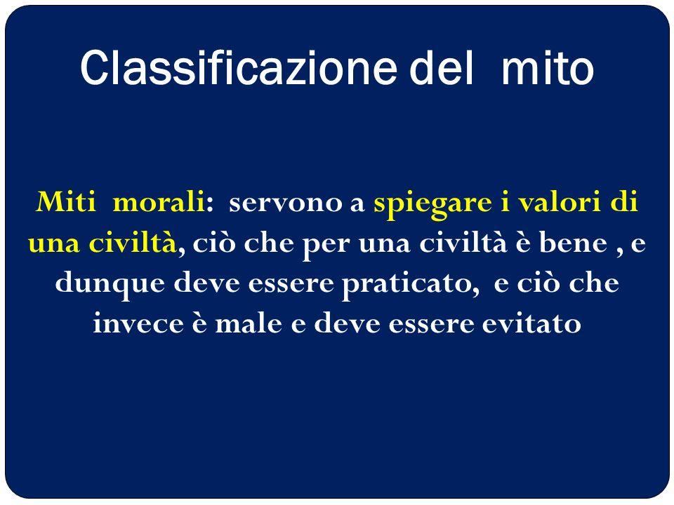 Classificazione del mito Miti morali: servono a spiegare i valori di una civiltà, ciò che per una civiltà è bene, e dunque deve essere praticato, e ci