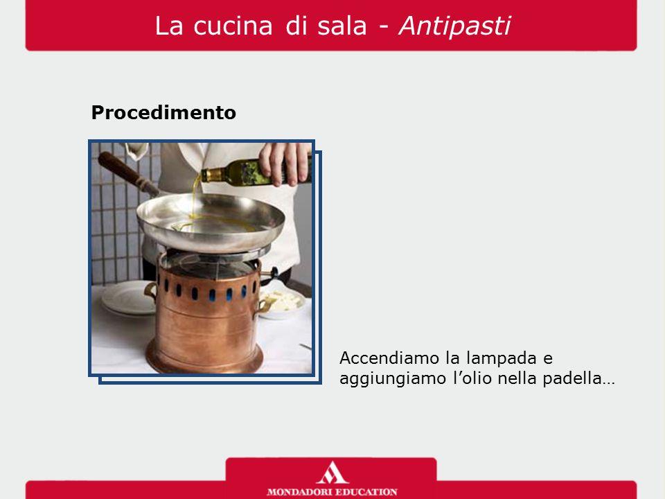 Accendiamo la lampada e aggiungiamo l'olio nella padella… La cucina di sala - Antipasti Procedimento