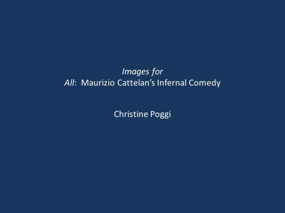 Images for All: Maurizio Cattelan's Infernal Comedy Christine Poggi