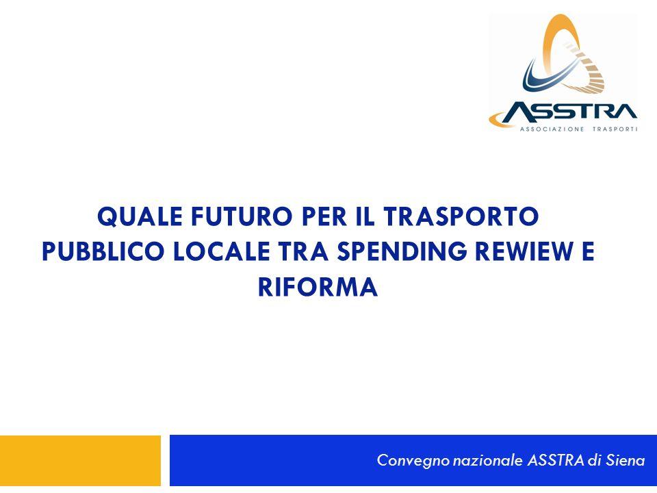 QUALE FUTURO PER IL TRASPORTO PUBBLICO LOCALE TRA SPENDING REWIEW E RIFORMA Convegno nazionale ASSTRA di Siena