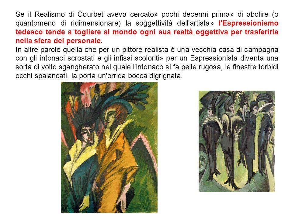 Se il Realismo di Courbet aveva cercato» pochi decenni prima» di abolire (o quantomeno di ridimensionare) la soggettività dell'artista» l'Espressionis