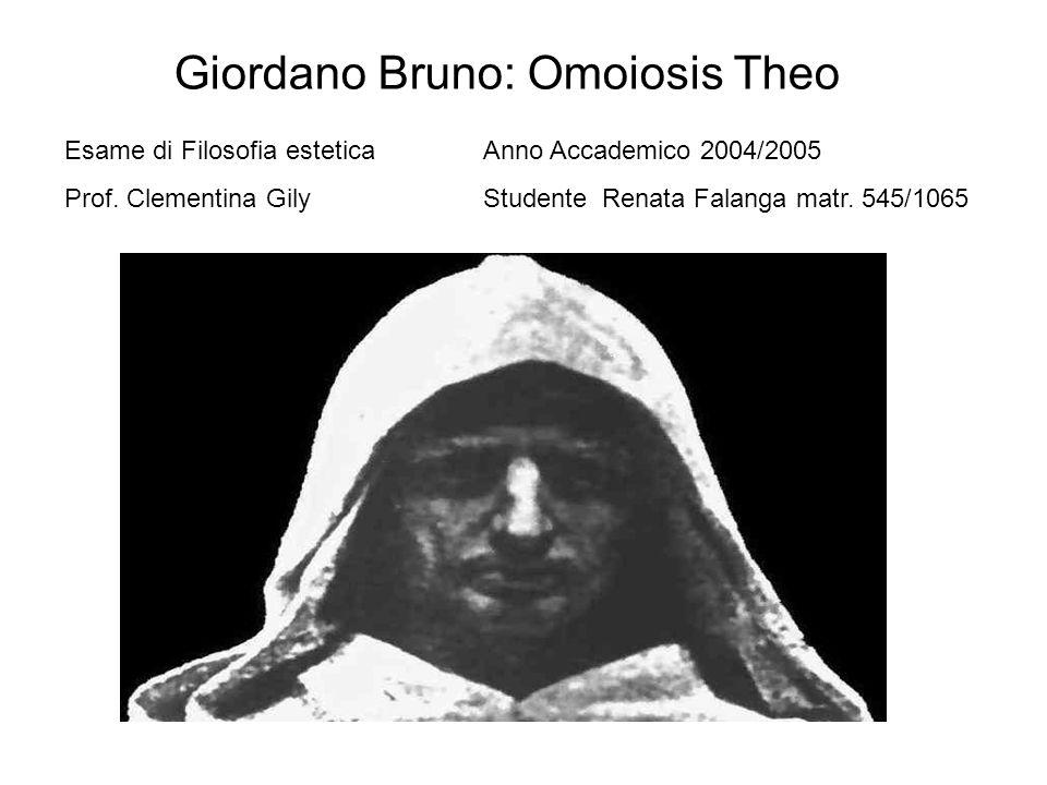 Giordano Bruno: Omoiosis Theo Esame di Filosofia esteticaAnno Accademico 2004/2005 Prof. Clementina GilyStudente Renata Falanga matr. 545/1065