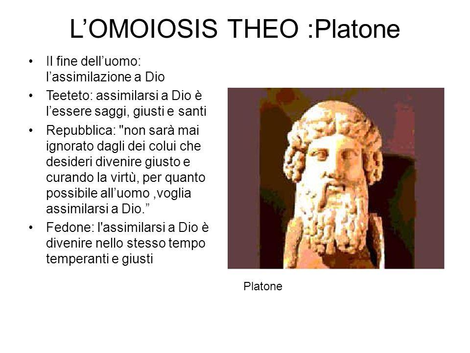L'OMOIOSIS THEO :Platone Il fine dell'uomo: l'assimilazione a Dio Teeteto: assimilarsi a Dio è l'essere saggi, giusti e santi Repubblica: